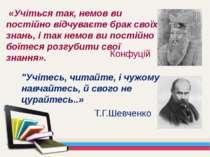 «Учіться так, немов ви постійно відчуваєте брак своїх знань, і так немов ви п...