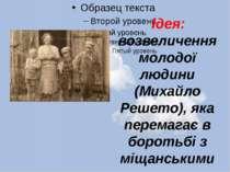 Ідея: возвеличення молодої людини (Михайло Решето), яка перемагає в боротьбі ...
