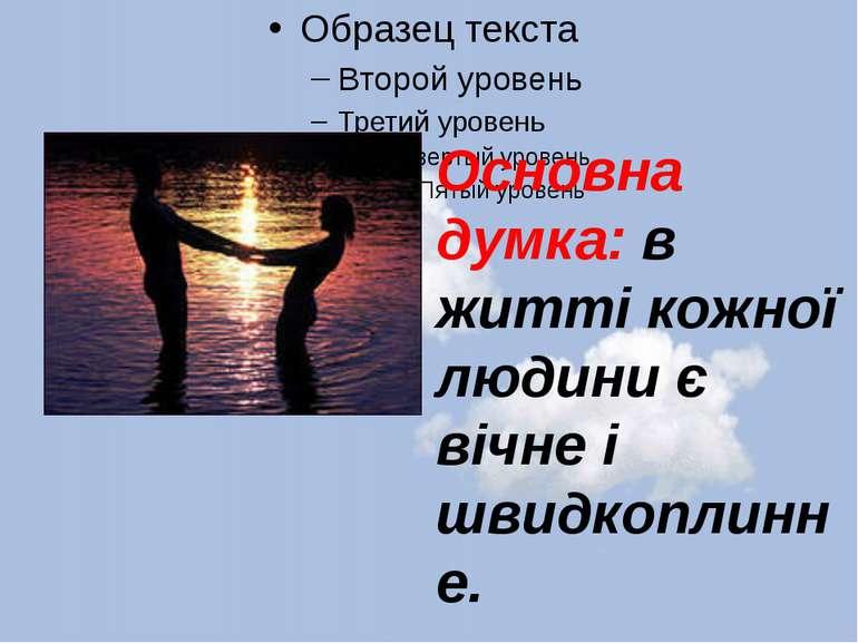 Основна думка: в житті кожної людини є вічне і швидкоплинне.