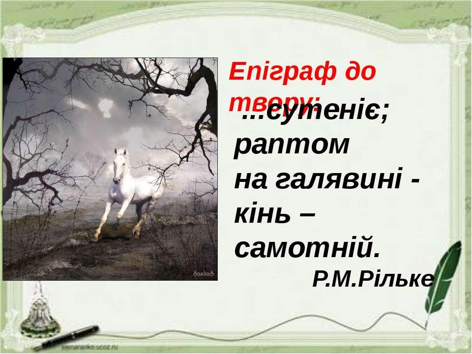 Епіграф до твору: ...сутеніє; раптом на галявині - кінь – самотній. Р.М.Рільке