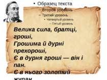 Велика сила, братці, гроші, Грошима й дурні прехороші, Є в дурня гроші — він ...