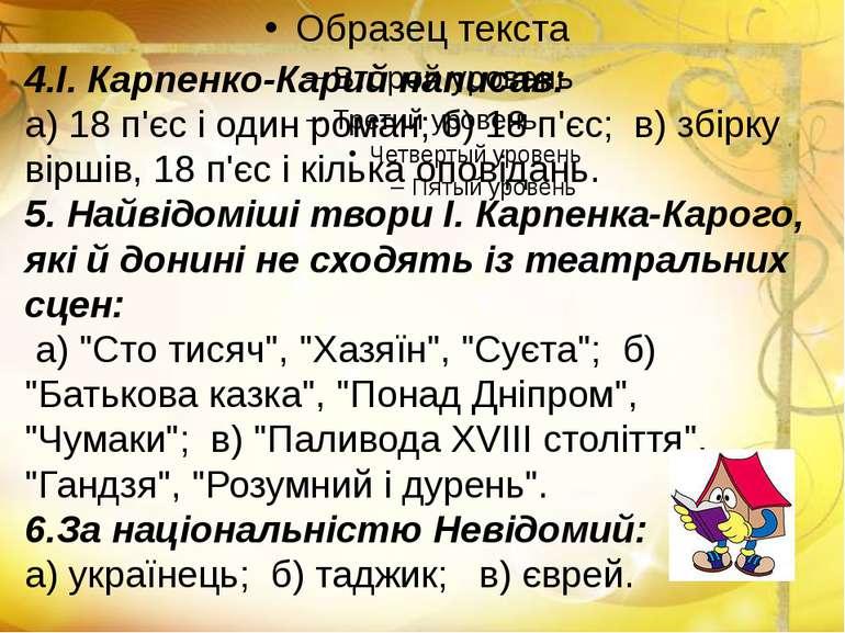 4.І. Карпенко-Карий написав: а) 18 п'єс і один роман; б) 18 п'єс; в) збірку в...