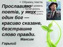 Прославимо поетів, у яких один бог — красиво сказане, безстрашне слово правди...