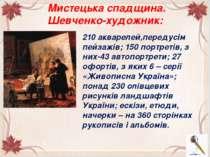 Мистецька спадщина. Шевченко-художник: 210 акварелей,передусім пейзажів; 150 ...