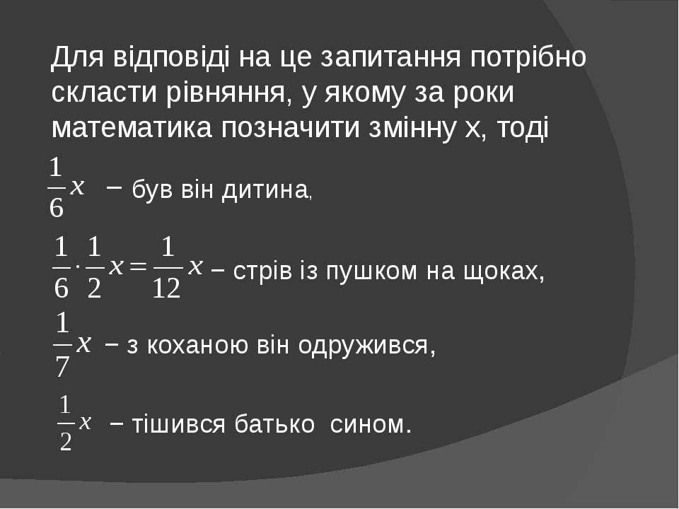 Для відповіді на це запитання потрібно скласти рівняння, у якому за роки мате...