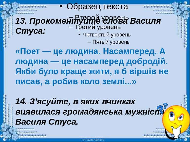 13. Прокоментуйте слова Василя Стуса: «Поет — це людина. Насамперед. А людина...