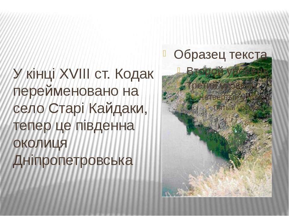 У кінці XVIII ст. Кодак перейменовано на село Старі Кайдаки, тепер це південн...