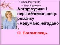 Автор музики і перший виконавець романсу «Недумано,негадано» О. Богомолець.