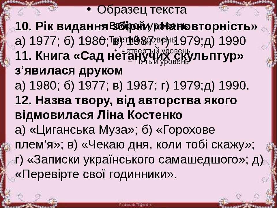 10. Рік видання збірки «Наповторність» а) 1977; б) 1980; в) 1987; г) 1979;д) ...