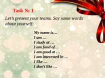 Task № 1 Let's present your teams. Say some words about yourself: My name is…...