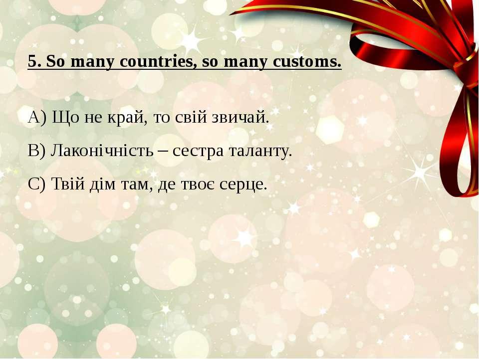 5. So many countries, so many customs. A) Що не край, то свій звичай. B) Лако...