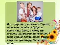 Ми — українці, живемо в Україні, тут жили предки і будуть жити наші діти, а т...