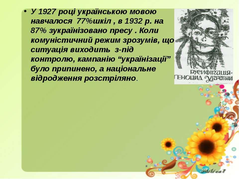 У 1927 році українською мовою навчалося 77%шкіл , в 1932 р. на 87% зукраїнізо...