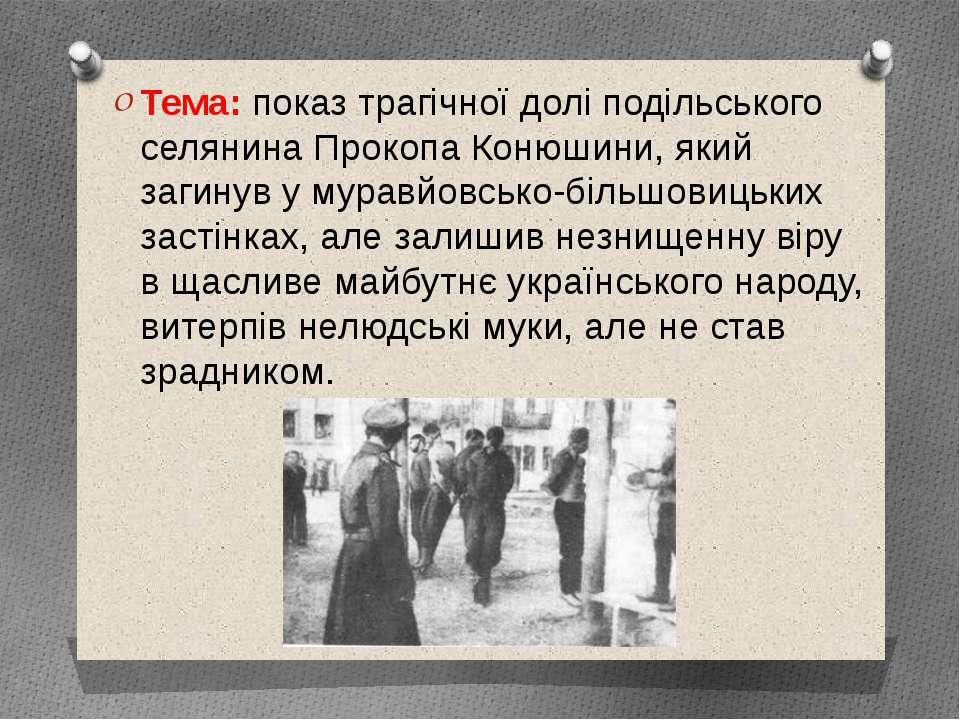 Тема: показ трагічної долі подільського селянина Прокопа Конюшини, який загин...