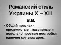 Романский стиль Украины X – XII в.в. Общий признак - приземистые , массивные ...