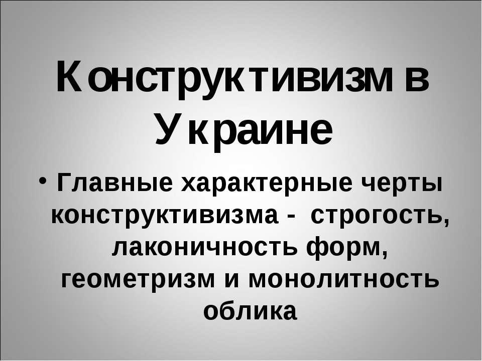 Конструктивизм в Украине Главные характерные черты конструктивизма - строгост...