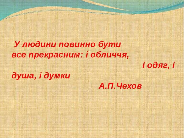 У людини повинно бути все прекрасним: і обличчя, і одяг, і душа, і думки А.П....
