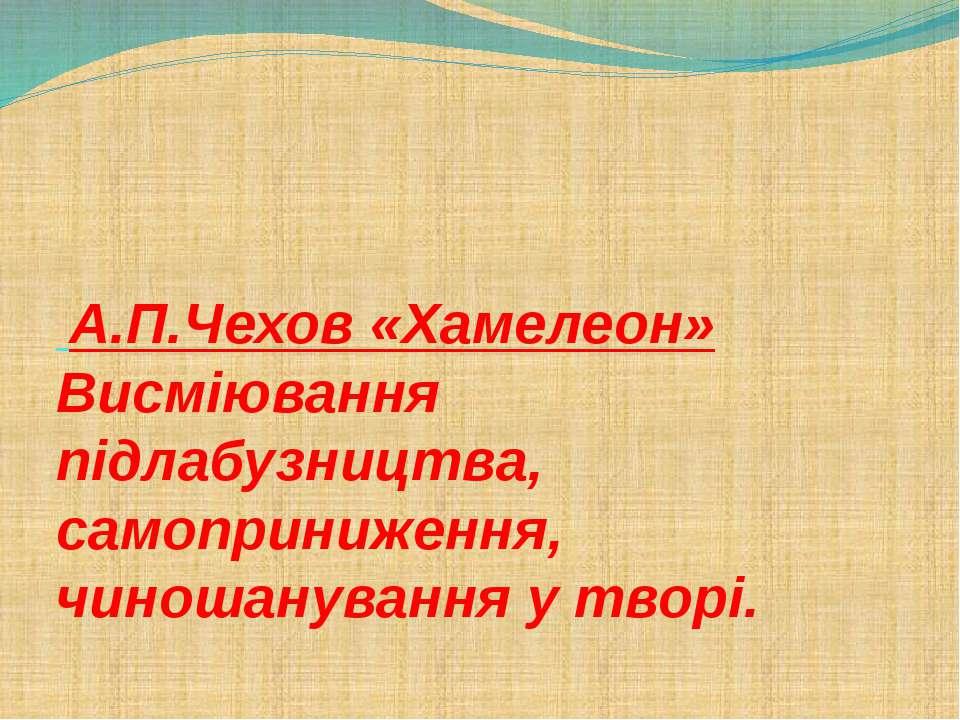 А.П.Чехов «Хамелеон» Висміювання підлабузництва, самоприниження, чиношануванн...