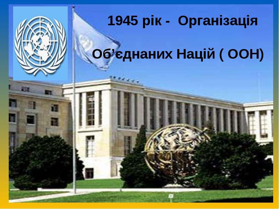 1945 рік - Організація Об'єднаних Націй ( ООН)