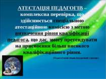 АТЕСТАЦІЯ ПЕДАГОГІВ – комплексна перевірка, що здійснюється спеціальною атест...