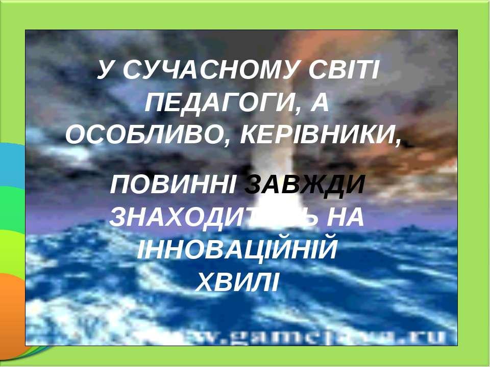 У СУЧАСНОМУ СВІТІ ПЕДАГОГИ, А ОСОБЛИВО, КЕРІВНИКИ, ПОВИННІ ЗАВЖДИ ЗНАХОДИТИСЬ...