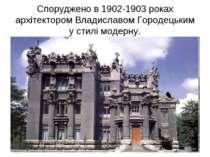 Споруджено в 1902-1903 роках архітектором Владиславом Городецьким у стилі мод...