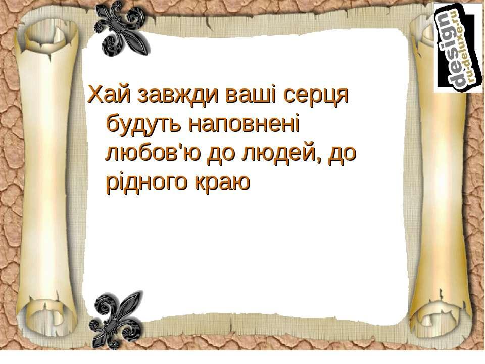 Хай завжди ваші серця будуть наповнені любов'ю до людей, до рідного краю