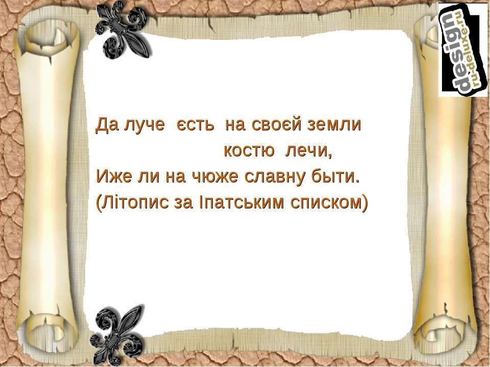Да луче єсть на своєй земли костю лечи, Иже ли на чюже славну быти. (Літопис ...