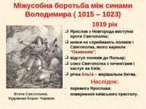 1019 рік Ярослав з Новгорода виступає проти Святополка; кияни не сприймають п...