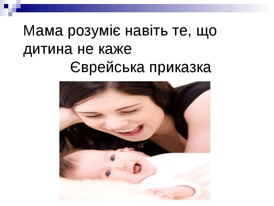 Мама розуміє навіть те, що дитина не каже Єврейська приказка