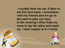 I usually feed my cat. It likes to eat fish and meat. I sometimes visit my fr...