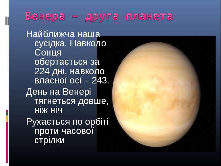 Найближча наша сусідка. Навколо Сонця обертається за 224 дні, навколо власної...