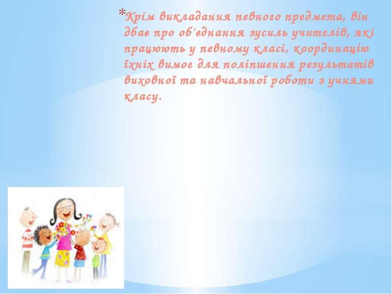Крім викладання певного предмета, він дбає про об'єднання зусиль учителів, як...