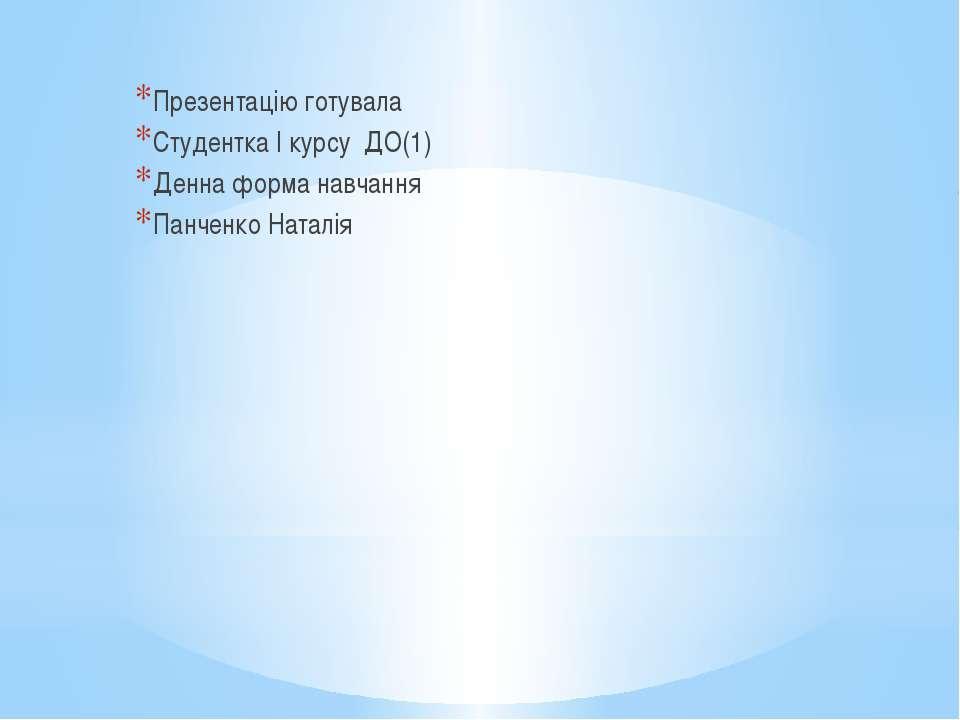 Презентацію готувала Студентка І курсу ДО(1) Денна форма навчання Панченко На...