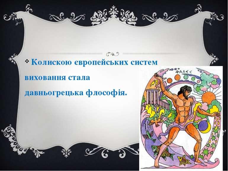 Колискою європейських систем виховання стала давньогрецька флософія.