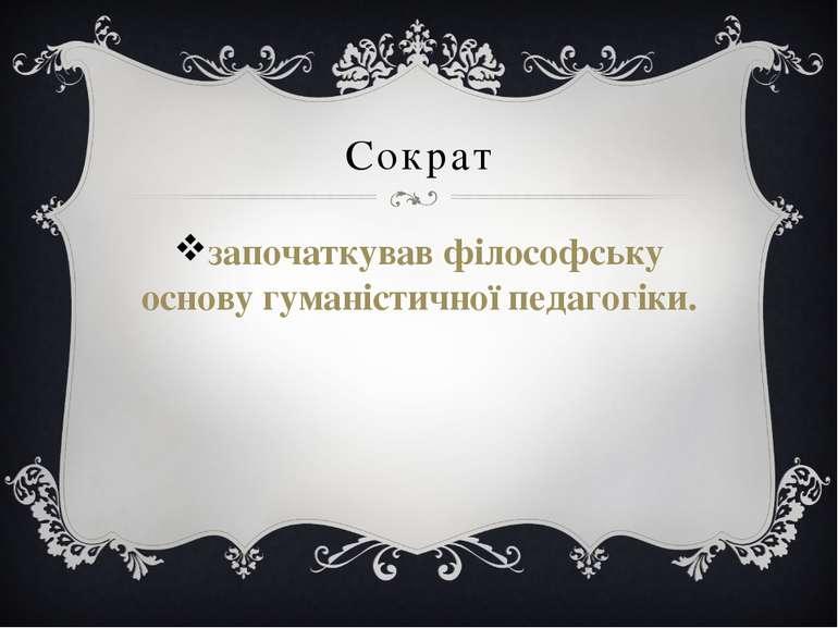 Сократ започаткував філософську основу гуманістичної педагогіки.