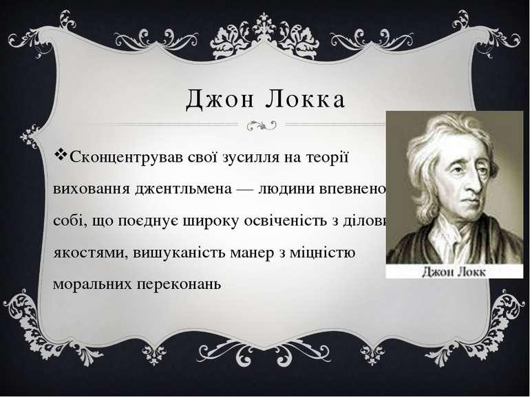 Джон Локка Сконцентрував свої зусилля на теорії виховання джентльмена — людин...