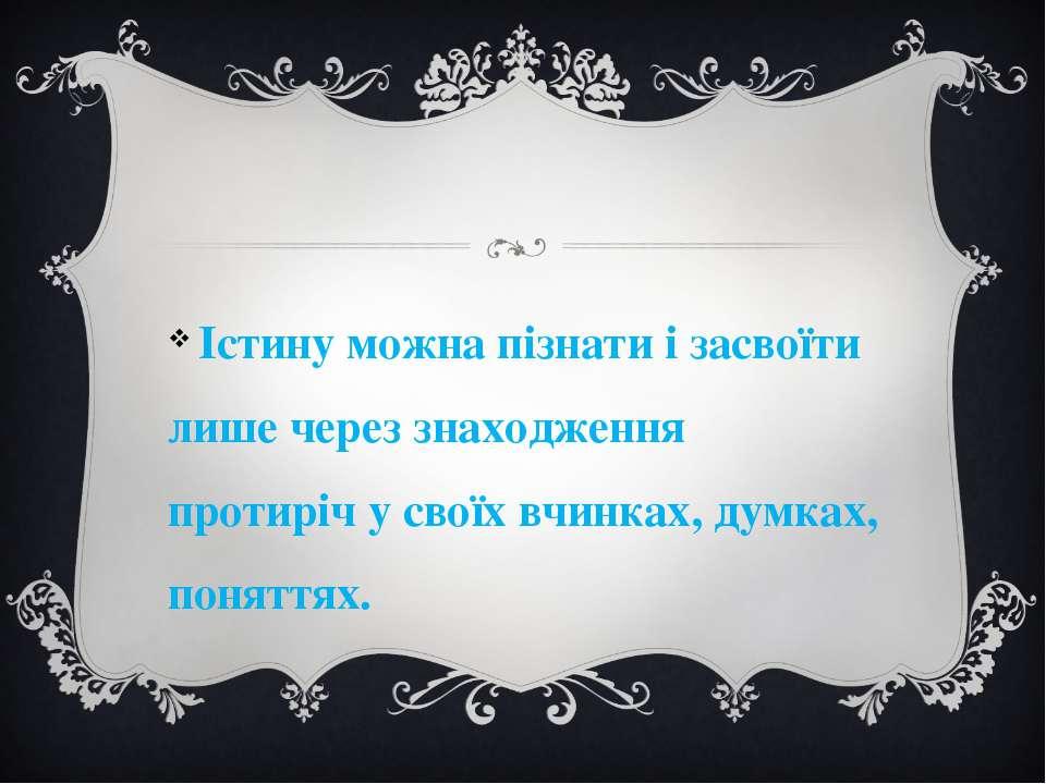 Істину можна пізнати і засвоїти лише через знаходження протиріч у своїх вчинк...