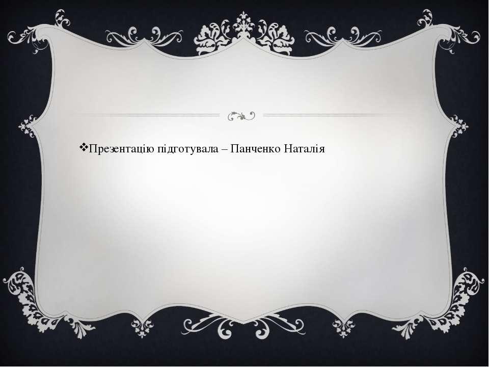 Презентацію підготувала – Панченко Наталія