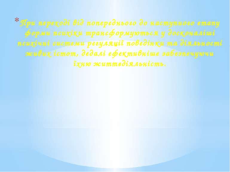 При переході від попереднього до наступного етапу форми психіки трансформують...