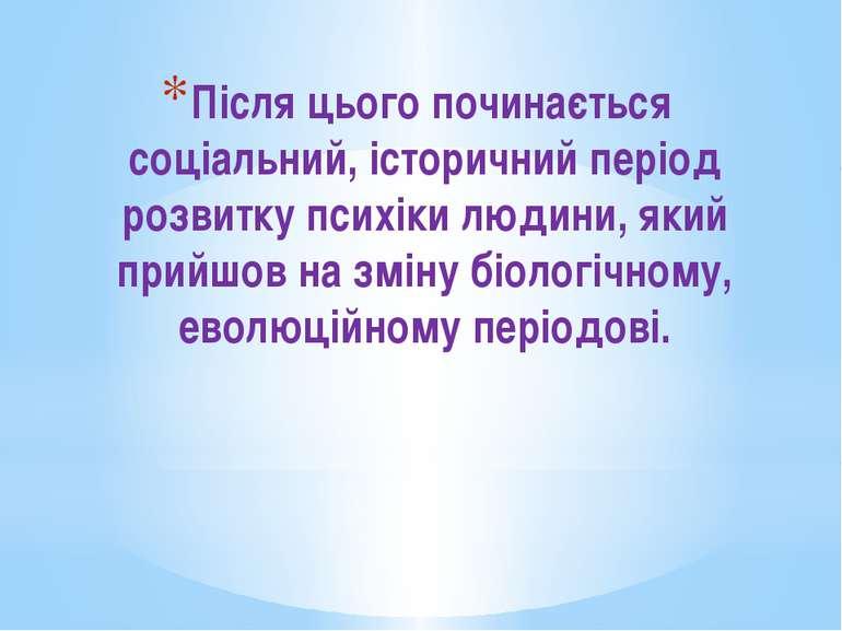 Після цього починається соціальний, історичний період розвитку психіки людини...