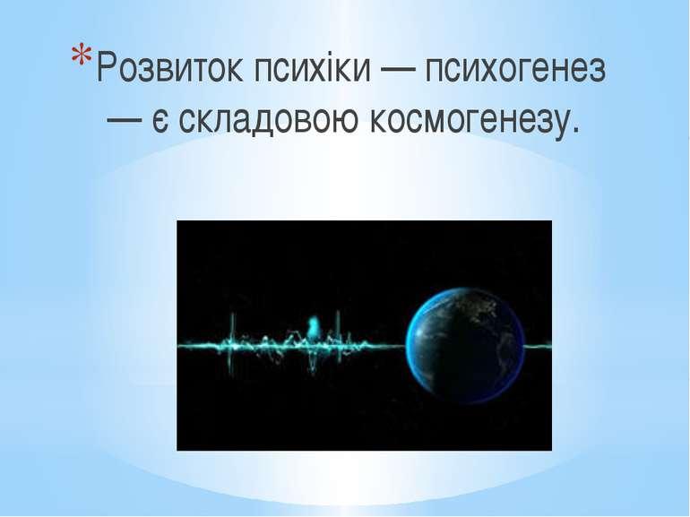 Розвиток психіки — психогенез — є складовою космогенезу.