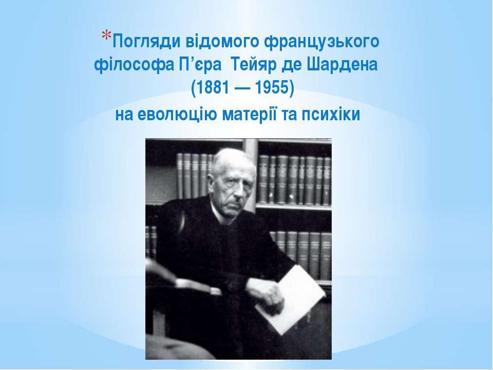 Погляди відомого французького філософа П'єра Тейяр де Шардена (1881 — 1955) н...