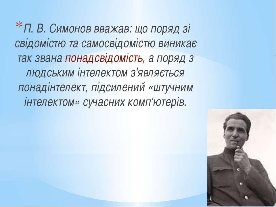 П. В. Симонов вважав: що поряд зі свідомістю та самосвідомістю виникає так зв...