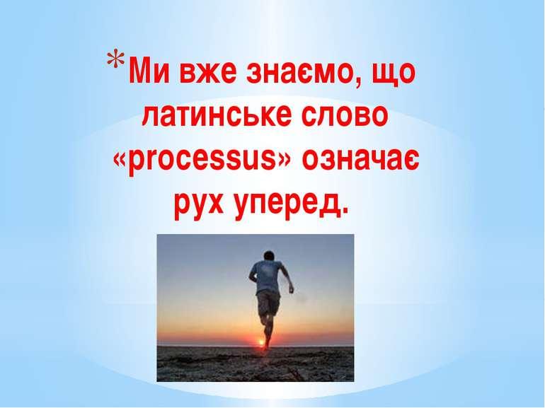 Ми вже знаємо, що латинське слово «processus» означає рух уперед.