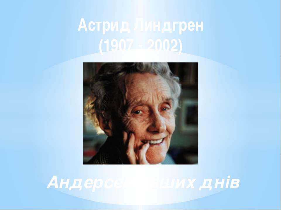 Астрид Линдгрен (1907 - 2002) Андерсен наших днів