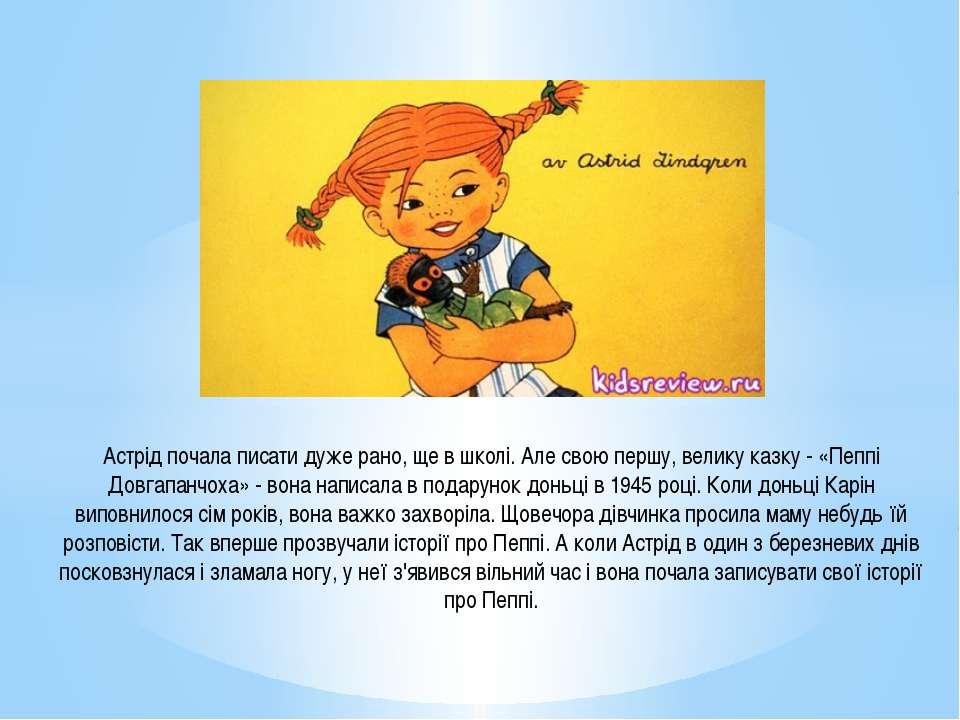 Астрід почала писати дуже рано, ще в школі. Але свою першу, велику казку - «П...