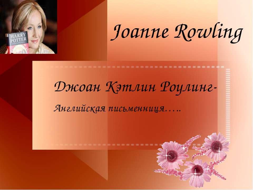 Joanne Rowling Джоан Кэтлин Роулинг- Английская письменниця…..