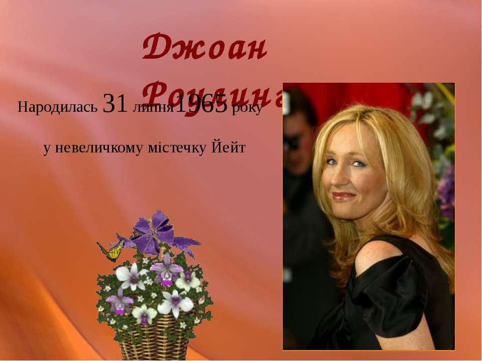 Джоан Роулинг Народилась 31 липня1965 року у невеличкому містечку Йейт