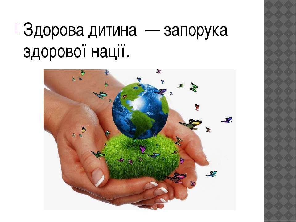 Здорова дитина — запорука здорової нації.